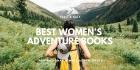 Best Women's Adventure Books 2020: Inspirational Female Adventurers