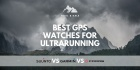 Best GPS Watches for Ultrarunning & Trail Running in 2020