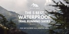 6 Best Waterproof Trail Running Shoes in 2020 (so far...)