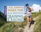 5 Best Trail Marathon Shoes For Training & Marathon Races [Buyer's Guide]